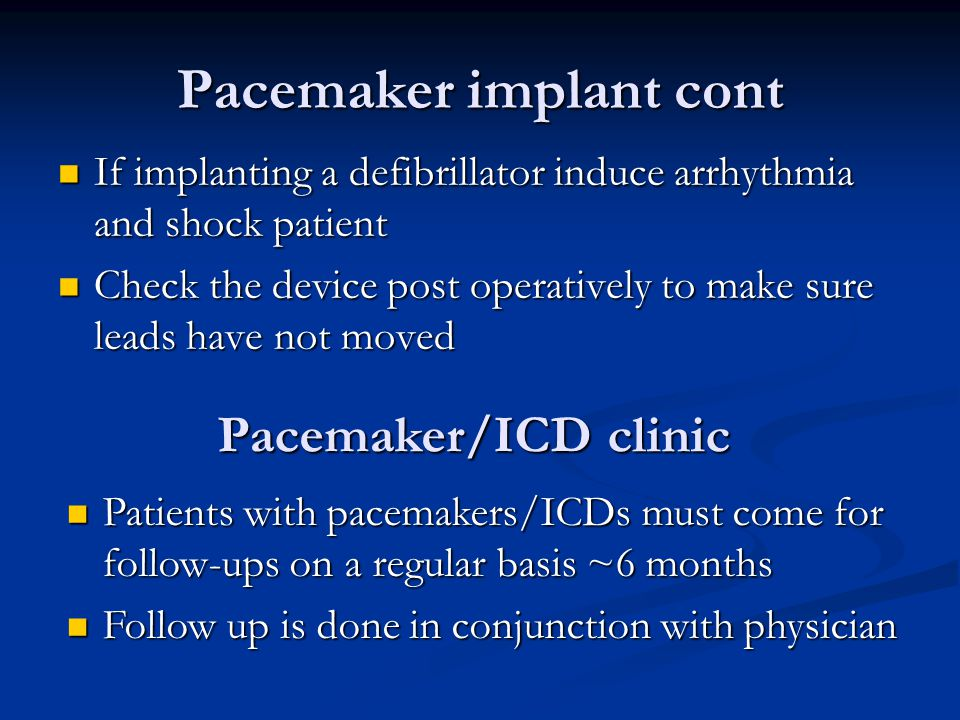 Pacemaker implant cont If implanting a defibrillator induce arrhythmia and shock patient If implanting a defibrillator induce arrhythmia and shock patient Check the device post operatively to make sure leads have not moved Check the device post operatively to make sure leads have not moved Patients with pacemakers/ICDs must come for follow-ups on a regular basis ~6 months Patients with pacemakers/ICDs must come for follow-ups on a regular basis ~6 months Follow up is done in conjunction with physician Follow up is done in conjunction with physician Pacemaker/ICD clinic