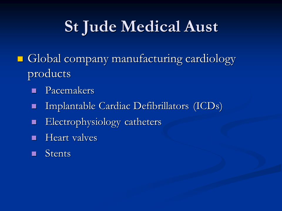 St Jude Medical Aust Global company manufacturing cardiology products Global company manufacturing cardiology products Pacemakers Pacemakers Implantable Cardiac Defibrillators (ICDs) Implantable Cardiac Defibrillators (ICDs) Electrophysiology catheters Electrophysiology catheters Heart valves Heart valves Stents Stents