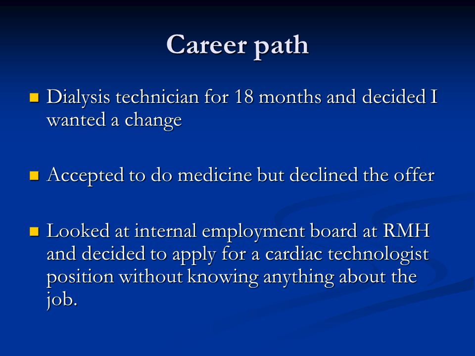 Career path Dialysis technician for 18 months and decided I wanted a change Dialysis technician for 18 months and decided I wanted a change Accepted to do medicine but declined the offer Accepted to do medicine but declined the offer Looked at internal employment board at RMH and decided to apply for a cardiac technologist position without knowing anything about the job.