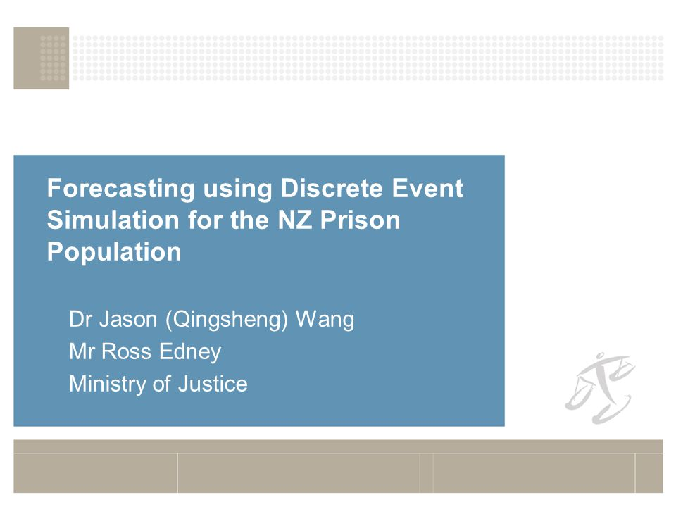 Forecasting using Discrete Event Simulation for the NZ Prison Population Dr Jason (Qingsheng) Wang Mr Ross Edney Ministry of Justice