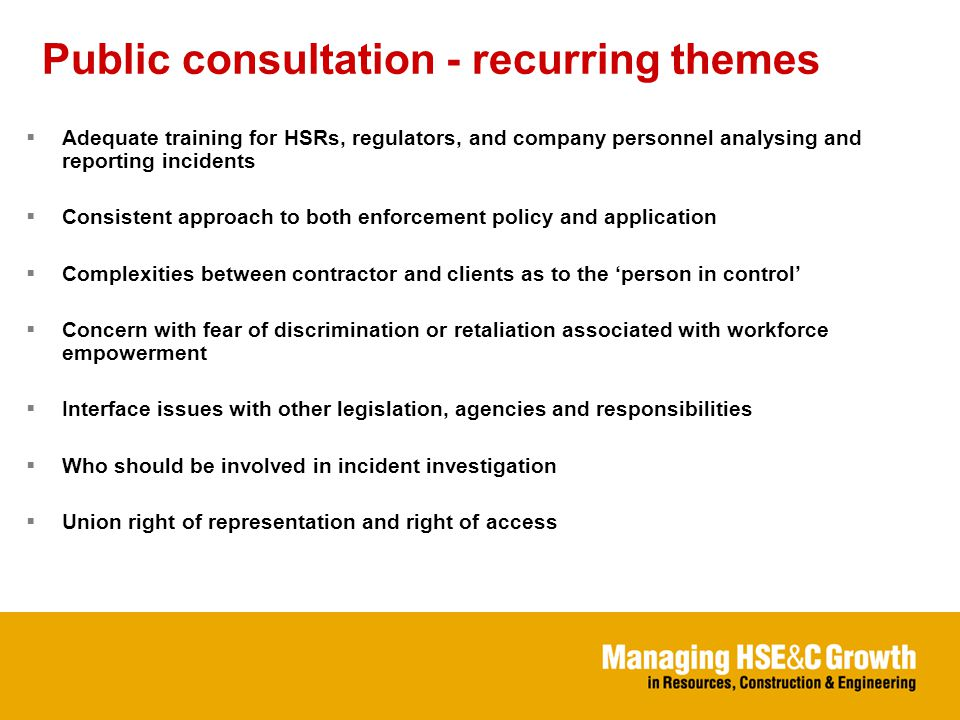 Public consultation - recurring themes  Adequate training for HSRs, regulators, and company personnel analysing and reporting incidents  Consistent approach to both enforcement policy and application  Complexities between contractor and clients as to the 'person in control'  Concern with fear of discrimination or retaliation associated with workforce empowerment  Interface issues with other legislation, agencies and responsibilities  Who should be involved in incident investigation  Union right of representation and right of access