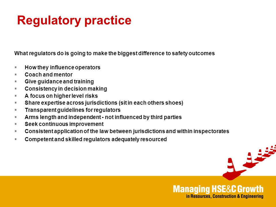 Regulatory practice What regulators do is going to make the biggest difference to safety outcomes  How they influence operators  Coach and mentor  Give guidance and training  Consistency in decision making  A focus on higher level risks  Share expertise across jurisdictions (sit in each others shoes)  Transparent guidelines for regulators  Arms length and independent - not influenced by third parties  Seek continuous improvement  Consistent application of the law between jurisdictions and within inspectorates  Competent and skilled regulators adequately resourced