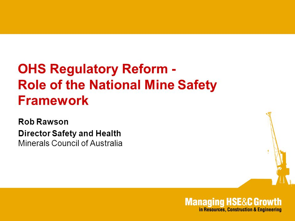 OHS Regulatory Reform - Role of the National Mine Safety Framework Rob Rawson Director Safety and Health Minerals Council of Australia