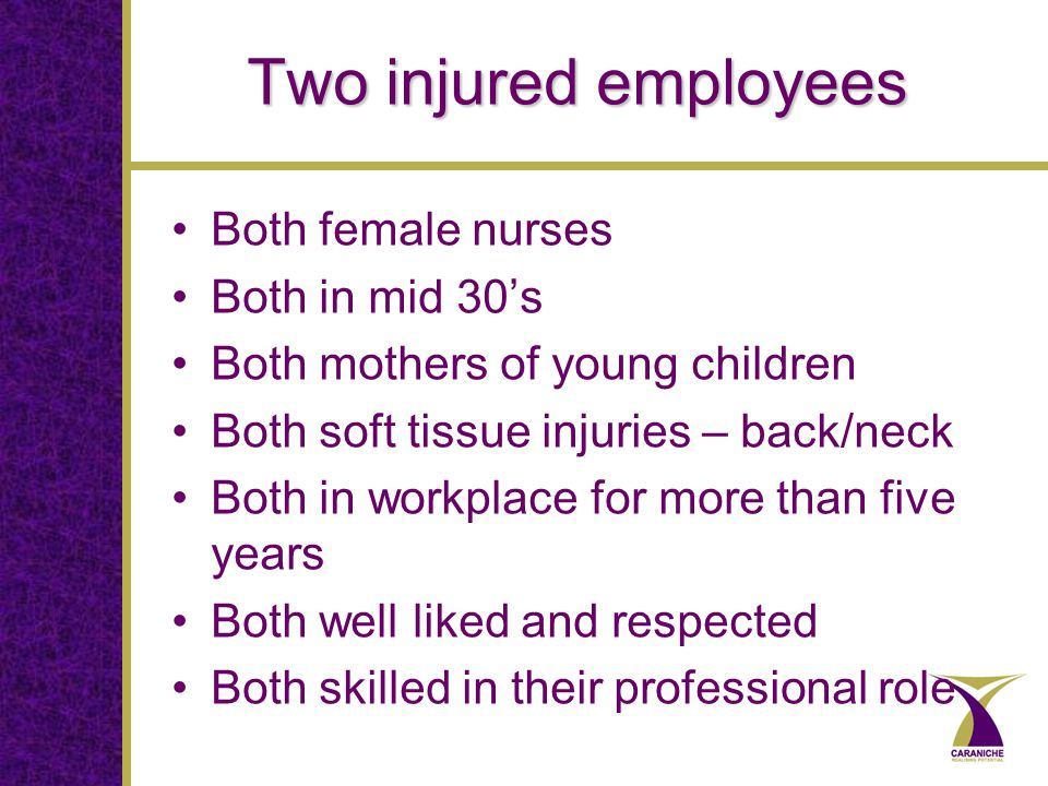 Two injured employees Both female nurses Both in mid 30's Both mothers of young children Both soft tissue injuries – back/neck Both in workplace for more than five years Both well liked and respected Both skilled in their professional role