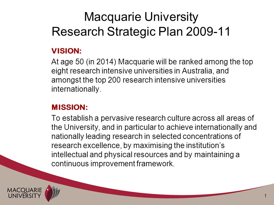 1 Macquarie University Research Strategic Plan 2009-11 VISION: At age 50 (in 2014) Macquarie will be ranked among the top eight research intensive universities in Australia, and amongst the top 200 research intensive universities internationally.