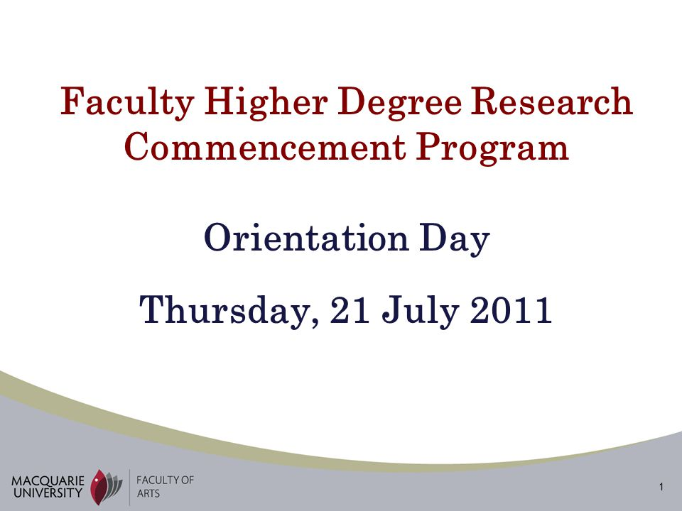 1 Faculty Higher Degree Research Commencement Program Orientation Day Thursday, 21 July 2011