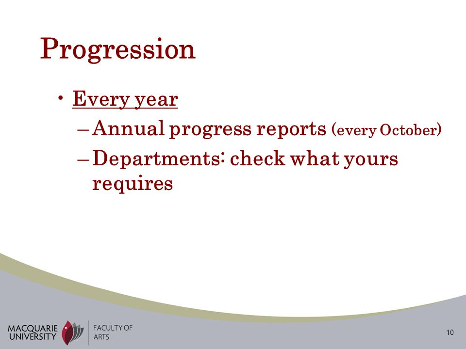 10 Progression Every year –Annual progress reports (every October) –Departments: check what yours requires
