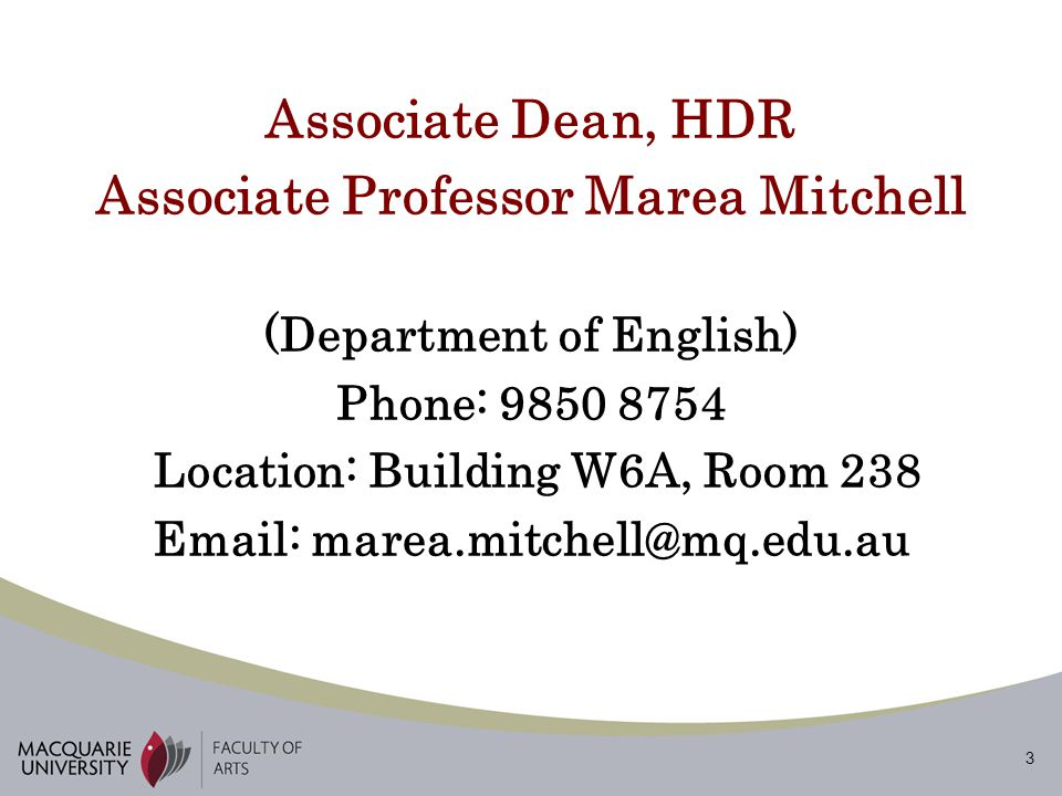 3 Associate Dean, HDR Associate Professor Marea Mitchell (Department of English) Phone: 9850 8754 Location: Building W6A, Room 238 Email: marea.mitchell@mq.edu.au