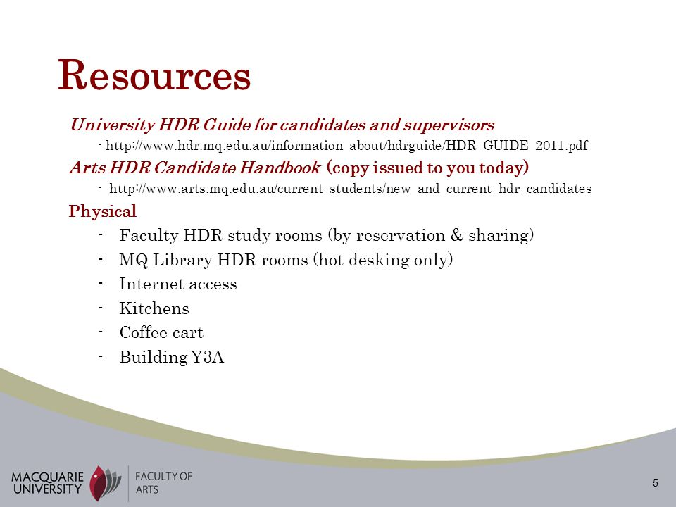 5 Resources University HDR Guide for candidates and supervisors - http://www.hdr.mq.edu.au/information_about/hdrguide/HDR_GUIDE_2011.pdf Arts HDR Candidate Handbook (copy issued to you today) - http://www.arts.mq.edu.au/current_students/new_and_current_hdr_candidates Physical -Faculty HDR study rooms (by reservation & sharing) -MQ Library HDR rooms (hot desking only) -Internet access -Kitchens -Coffee cart -Building Y3A