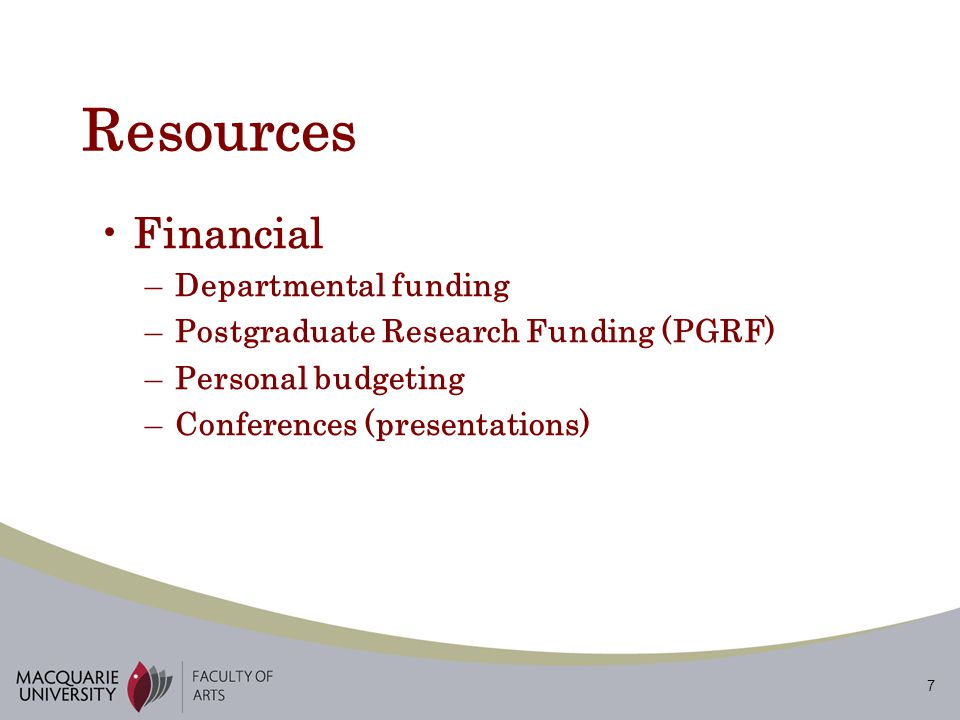 7 Resources Financial –Departmental funding –Postgraduate Research Funding (PGRF) –Personal budgeting –Conferences (presentations)