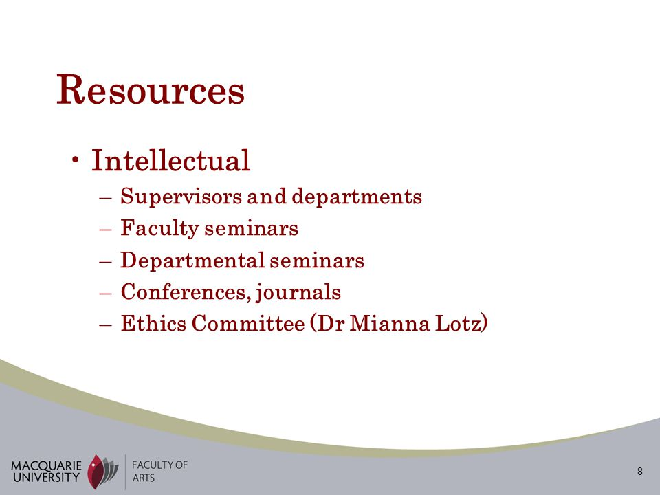 8 Resources Intellectual –Supervisors and departments –Faculty seminars –Departmental seminars –Conferences, journals –Ethics Committee (Dr Mianna Lotz)