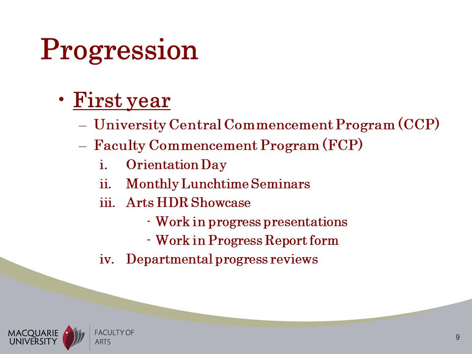 9 Progression First year –University Central Commencement Program (CCP) –Faculty Commencement Program (FCP) i.Orientation Day ii.Monthly Lunchtime Seminars iii.Arts HDR Showcase -Work in progress presentations -Work in Progress Report form iv.Departmental progress reviews