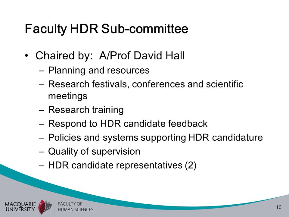 10 Faculty HDR Sub-committee Chaired by: A/Prof David Hall –Planning and resources –Research festivals, conferences and scientific meetings –Research training –Respond to HDR candidate feedback –Policies and systems supporting HDR candidature –Quality of supervision –HDR candidate representatives (2)