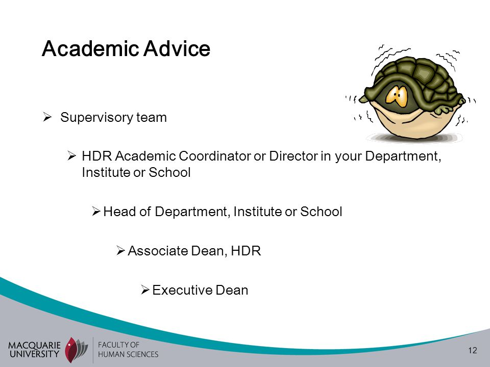 12 Academic Advice  Supervisory team  HDR Academic Coordinator or Director in your Department, Institute or School  Head of Department, Institute or School  Associate Dean, HDR  Executive Dean