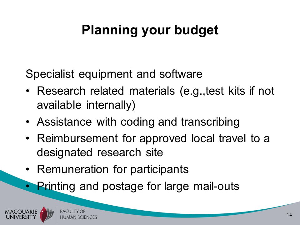 14 Planning your budget Specialist equipment and software Research related materials (e.g.,test kits if not available internally) Assistance with coding and transcribing Reimbursement for approved local travel to a designated research site Remuneration for participants Printing and postage for large mail-outs