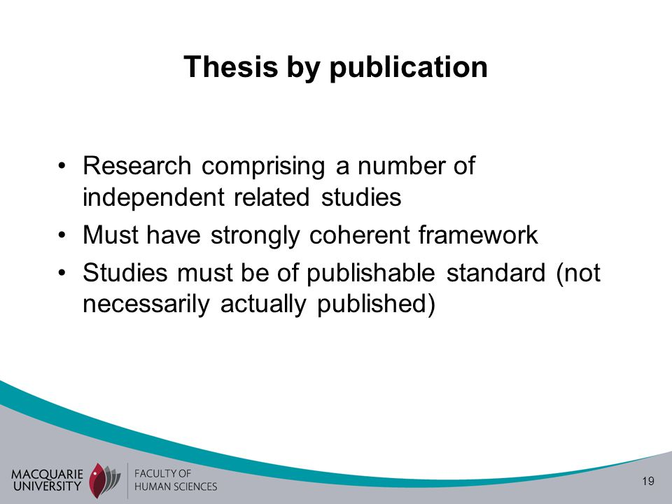 19 Thesis by publication Research comprising a number of independent related studies Must have strongly coherent framework Studies must be of publishable standard (not necessarily actually published)