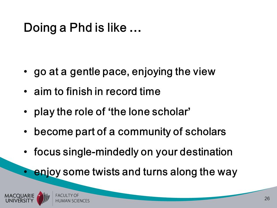 26 Doing a Phd is like … go at a gentle pace, enjoying the view aim to finish in record time play the role of ' the lone scholar ' become part of a community of scholars focus single-mindedly on your destination enjoy some twists and turns along the way