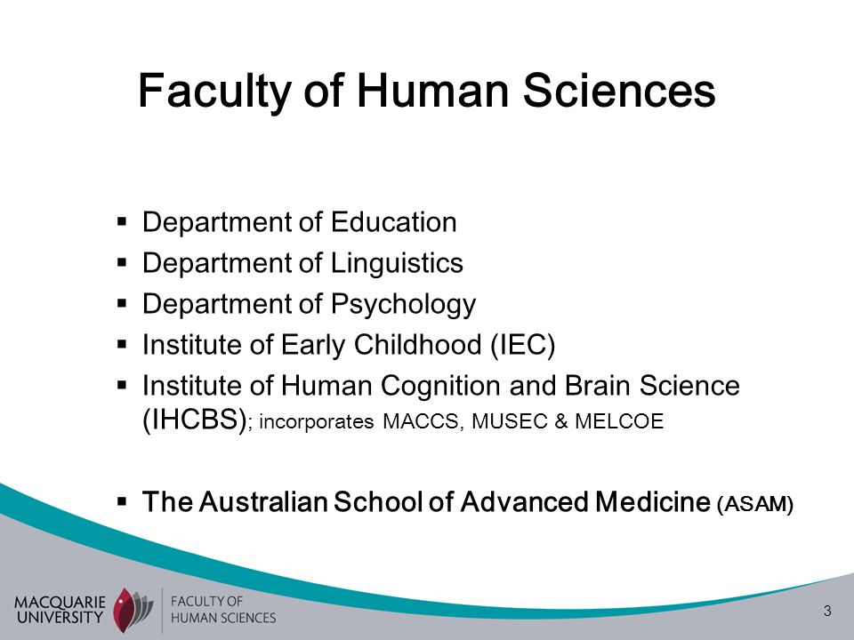 3  Department of Education  Department of Linguistics  Department of Psychology  Institute of Early Childhood (IEC)  Institute of Human Cognition and Brain Science (IHCBS) ; incorporates MACCS, MUSEC & MELCOE  The Australian School of Advanced Medicine (ASAM)