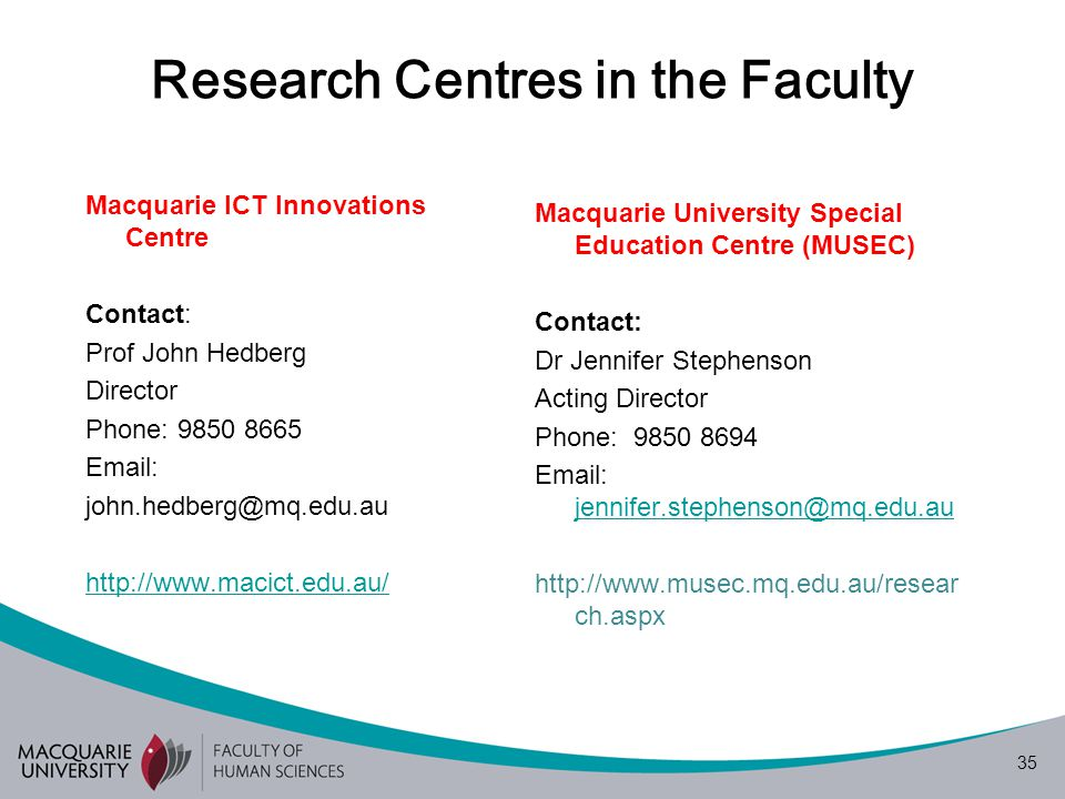 35 Research Centres in the Faculty Macquarie ICT Innovations Centre Contact: Prof John Hedberg Director Phone: 9850 8665 Email: john.hedberg@mq.edu.au http://www.macict.edu.au/ Macquarie University Special Education Centre (MUSEC) Contact: Dr Jennifer Stephenson Acting Director Phone: 9850 8694 Email: jennifer.stephenson@mq.edu.au jennifer.stephenson@mq.edu.au http://www.musec.mq.edu.au/resear ch.aspx