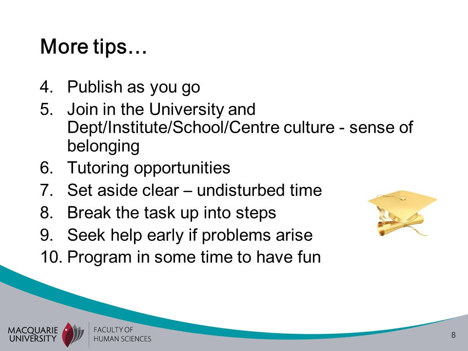 8 More tips… 4.Publish as you go 5.Join in the University and Dept/Institute/School/Centre culture - sense of belonging 6.Tutoring opportunities 7.Set aside clear – undisturbed time 8.Break the task up into steps 9.Seek help early if problems arise 10.Program in some time to have fun