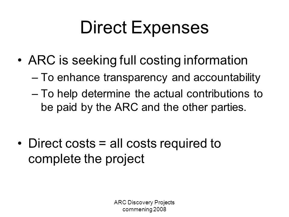 ARC Discovery Projects commening 2008 Direct Expenses ARC is seeking full costing information –To enhance transparency and accountability –To help determine the actual contributions to be paid by the ARC and the other parties.
