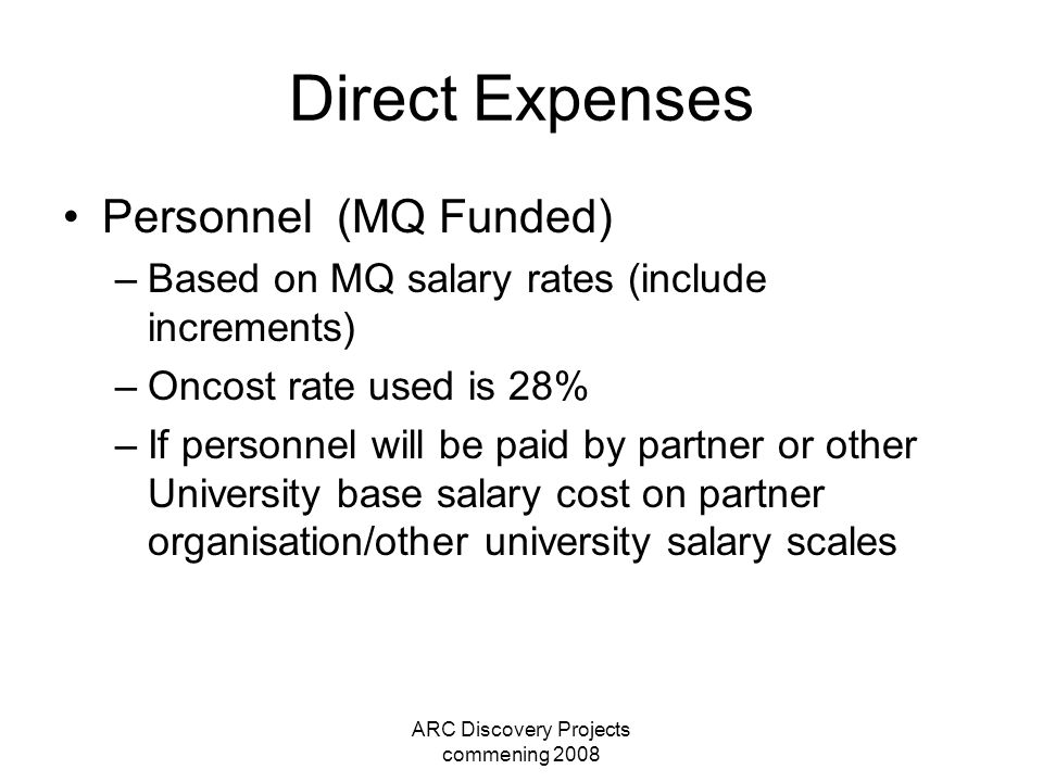 ARC Discovery Projects commening 2008 Direct Expenses Personnel (MQ Funded) –Based on MQ salary rates (include increments) –Oncost rate used is 28% –If personnel will be paid by partner or other University base salary cost on partner organisation/other university salary scales