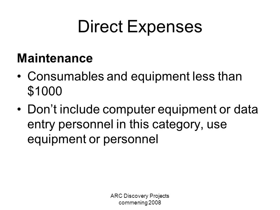 ARC Discovery Projects commening 2008 Direct Expenses Maintenance Consumables and equipment less than $1000 Don't include computer equipment or data entry personnel in this category, use equipment or personnel