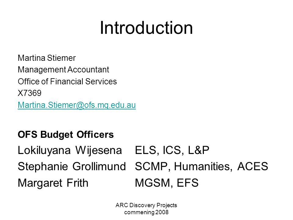 ARC Discovery Projects commening 2008 Introduction Martina Stiemer Management Accountant Office of Financial Services X7369 Martina.Stiemer@ofs.mq.edu.au OFS Budget Officers Lokiluyana Wijesena ELS, ICS, L&P Stephanie Grollimund SCMP, Humanities, ACES Margaret Frith MGSM, EFS