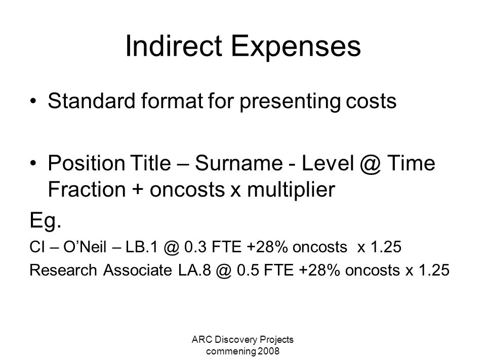 ARC Discovery Projects commening 2008 Indirect Expenses Standard format for presenting costs Position Title – Surname - Level @ Time Fraction + oncosts x multiplier Eg.