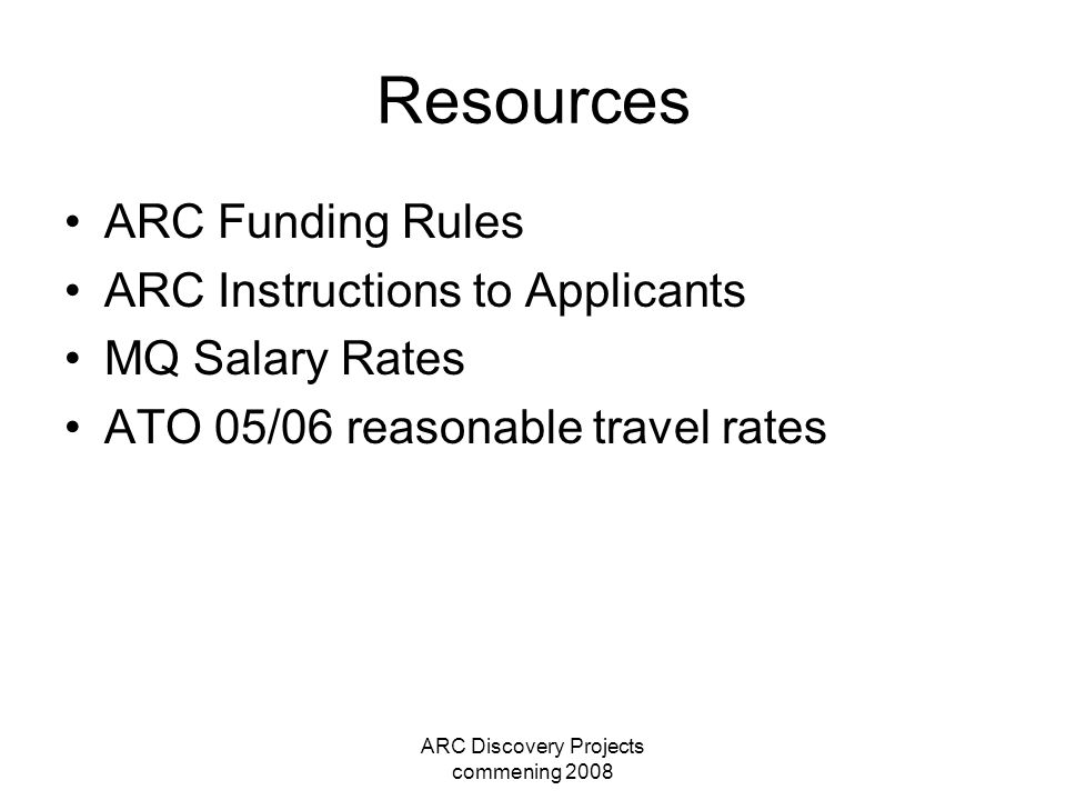 ARC Discovery Projects commening 2008 Resources ARC Funding Rules ARC Instructions to Applicants MQ Salary Rates ATO 05/06 reasonable travel rates