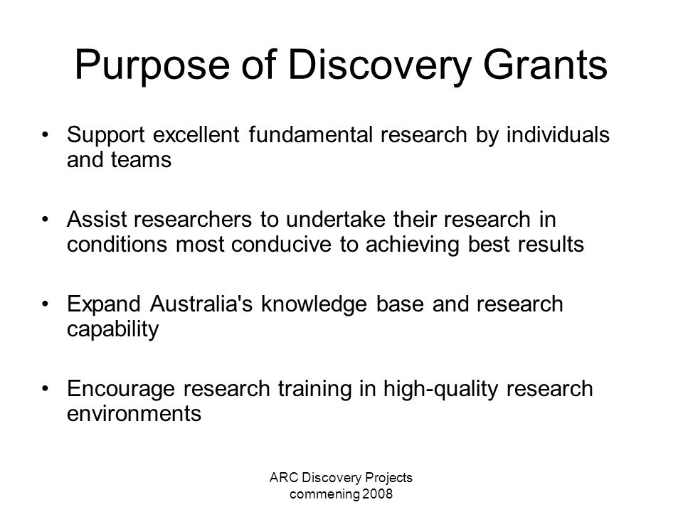ARC Discovery Projects commening 2008 Purpose of Discovery Grants Support excellent fundamental research by individuals and teams Assist researchers to undertake their research in conditions most conducive to achieving best results Expand Australia s knowledge base and research capability Encourage research training in high-quality research environments