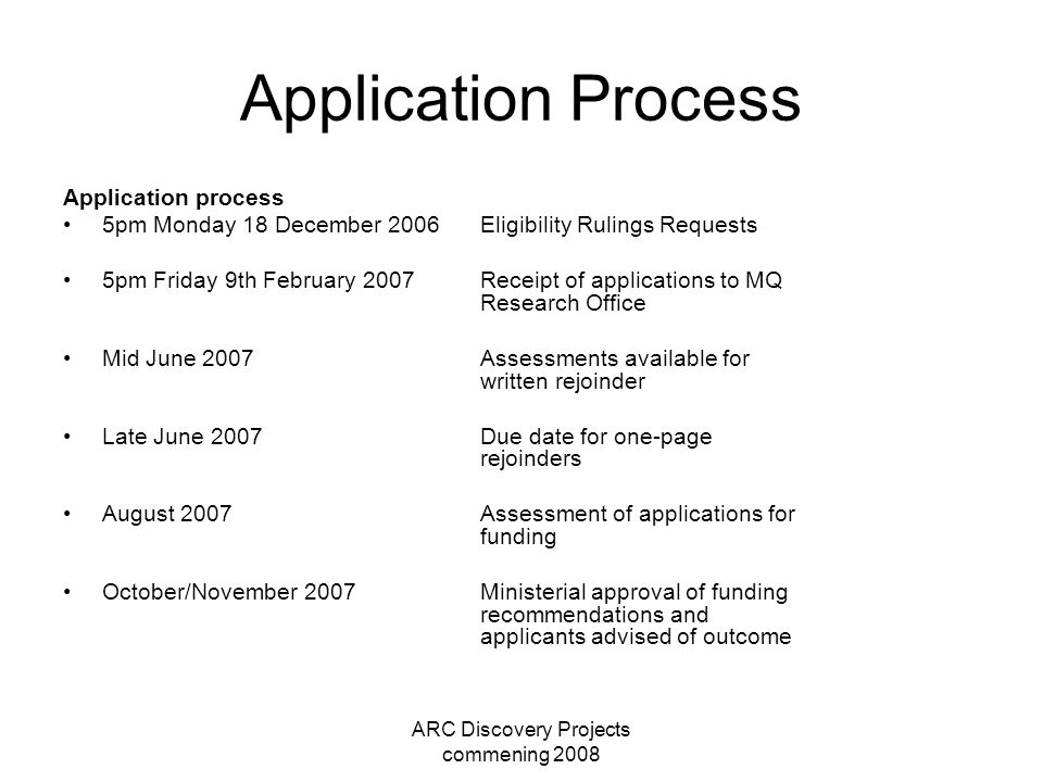 ARC Discovery Projects commening 2008 Application Process Application process 5pm Monday 18 December 2006Eligibility Rulings Requests 5pm Friday 9th February 2007Receipt of applications to MQ Research Office Mid June 2007Assessments available for written rejoinder Late June 2007Due date for one-page rejoinders August 2007Assessment of applications for funding October/November 2007Ministerial approval of funding recommendations and applicants advised of outcome