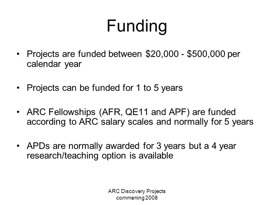 ARC Discovery Projects commening 2008 Funding Projects are funded between $20,000 - $500,000 per calendar year Projects can be funded for 1 to 5 years ARC Fellowships (AFR, QE11 and APF) are funded according to ARC salary scales and normally for 5 years APDs are normally awarded for 3 years but a 4 year research/teaching option is available