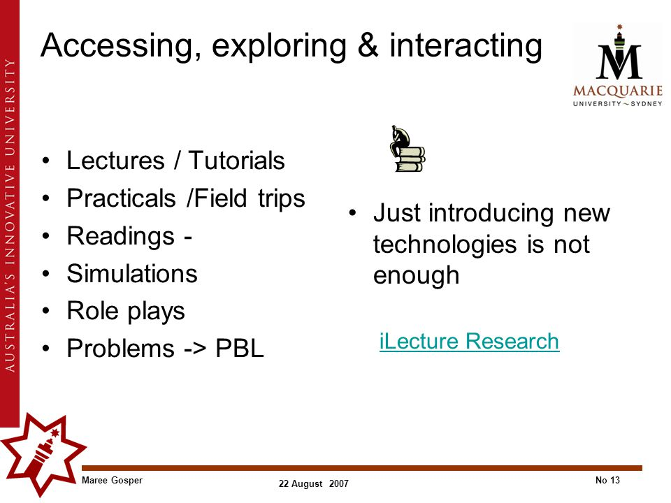 Maree GosperNo 13 22 August 2007 Accessing, exploring & interacting Lectures / Tutorials Practicals /Field trips Readings - Simulations Role plays Problems -> PBL Just introducing new technologies is not enough iLecture Research