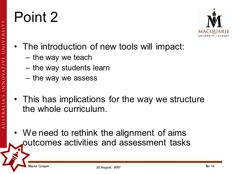 Maree GosperNo 14 22 August 2007 Point 2 The introduction of new tools will impact: –the way we teach –the way students learn –the way we assess This has implications for the way we structure the whole curriculum.