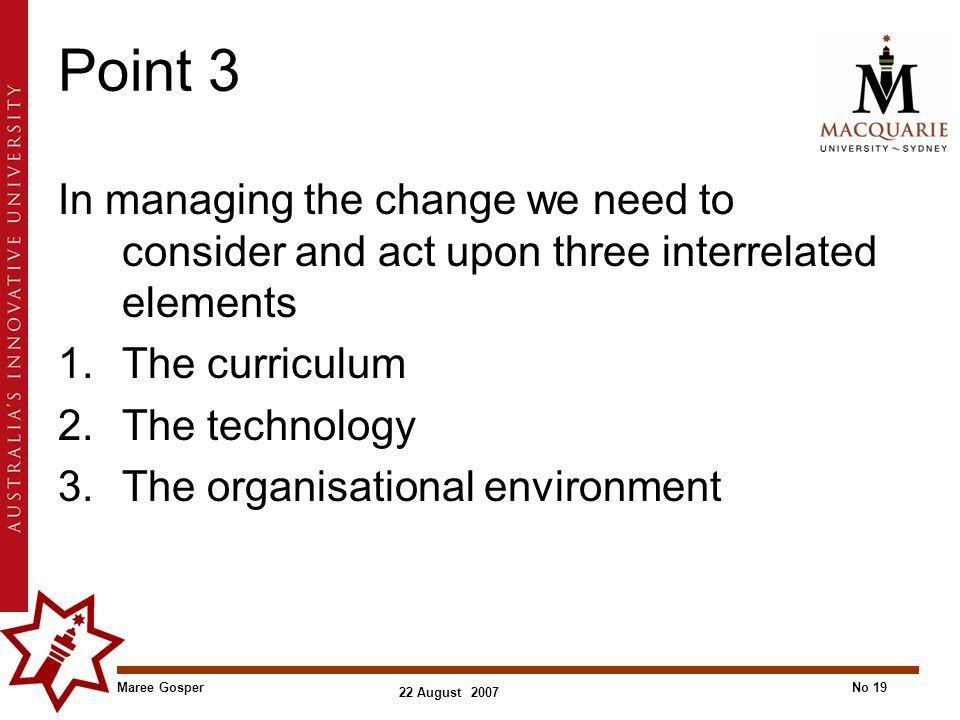 Maree GosperNo 19 22 August 2007 Point 3 In managing the change we need to consider and act upon three interrelated elements 1.The curriculum 2.The technology 3.The organisational environment