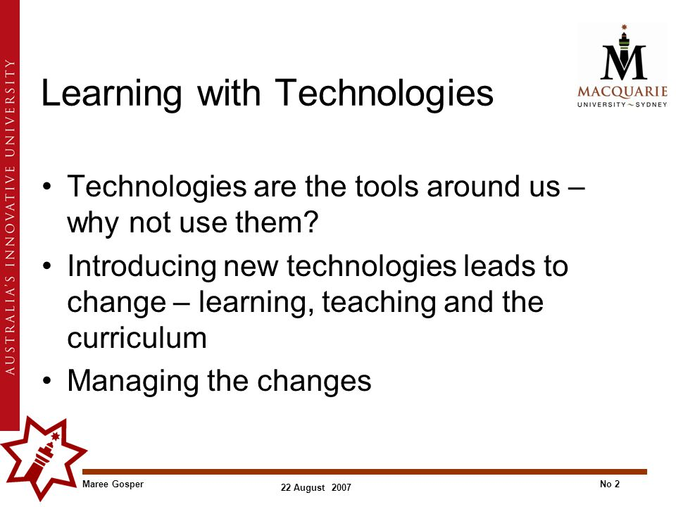 Maree GosperNo 2 22 August 2007 Learning with Technologies Technologies are the tools around us – why not use them.