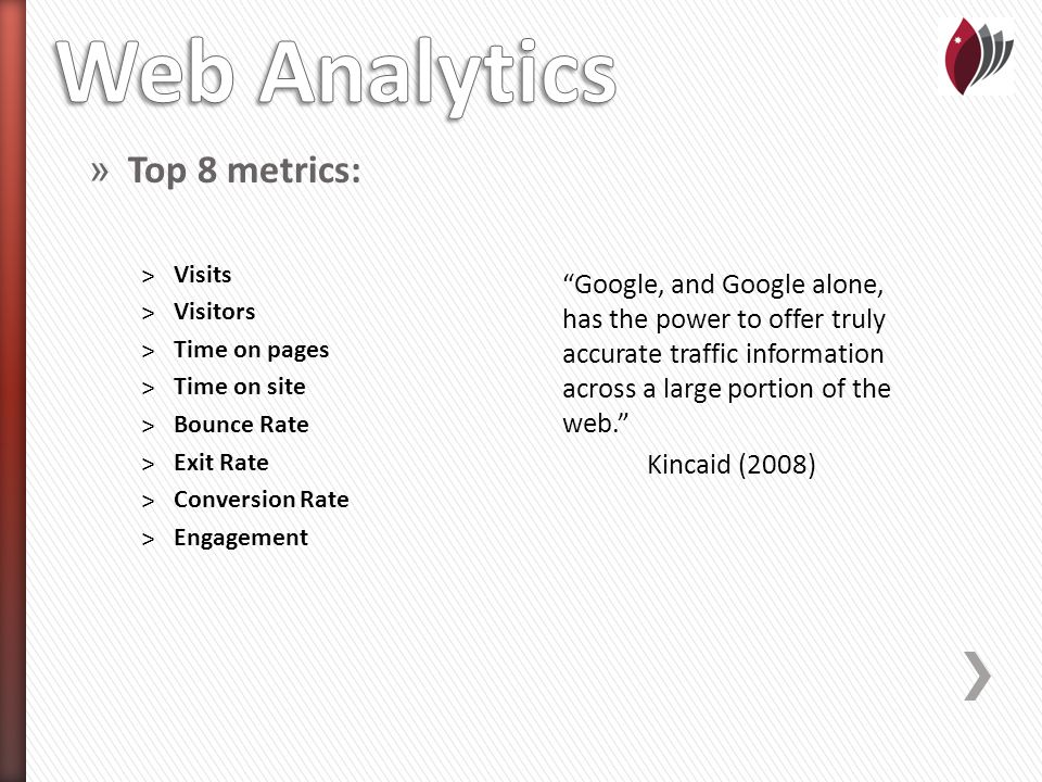» Top 8 metrics: ˃Visits ˃Visitors ˃Time on pages ˃Time on site ˃Bounce Rate ˃Exit Rate ˃Conversion Rate ˃Engagement Google, and Google alone, has the power to offer truly accurate traffic information across a large portion of the web. Kincaid (2008)