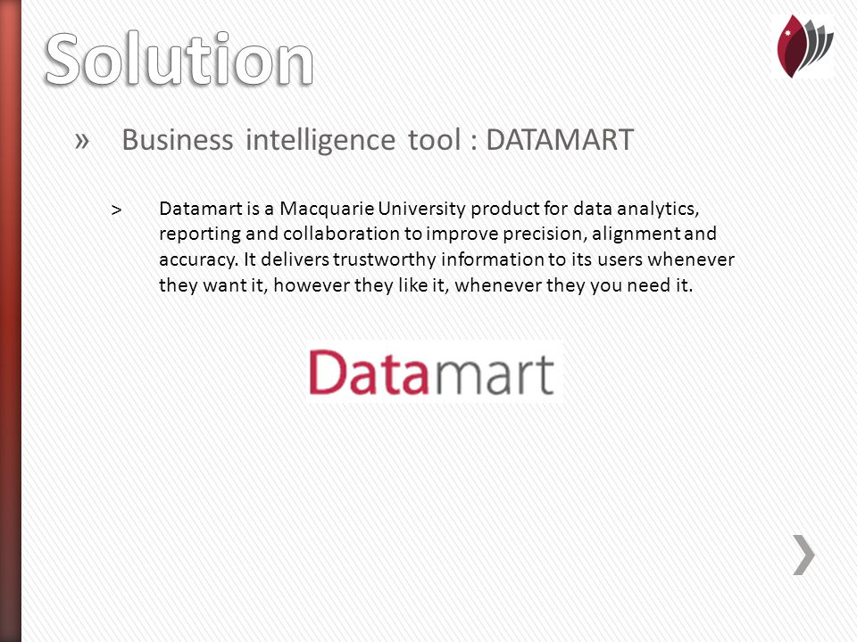 » Business intelligence tool : DATAMART ˃Datamart is a Macquarie University product for data analytics, reporting and collaboration to improve precision, alignment and accuracy.