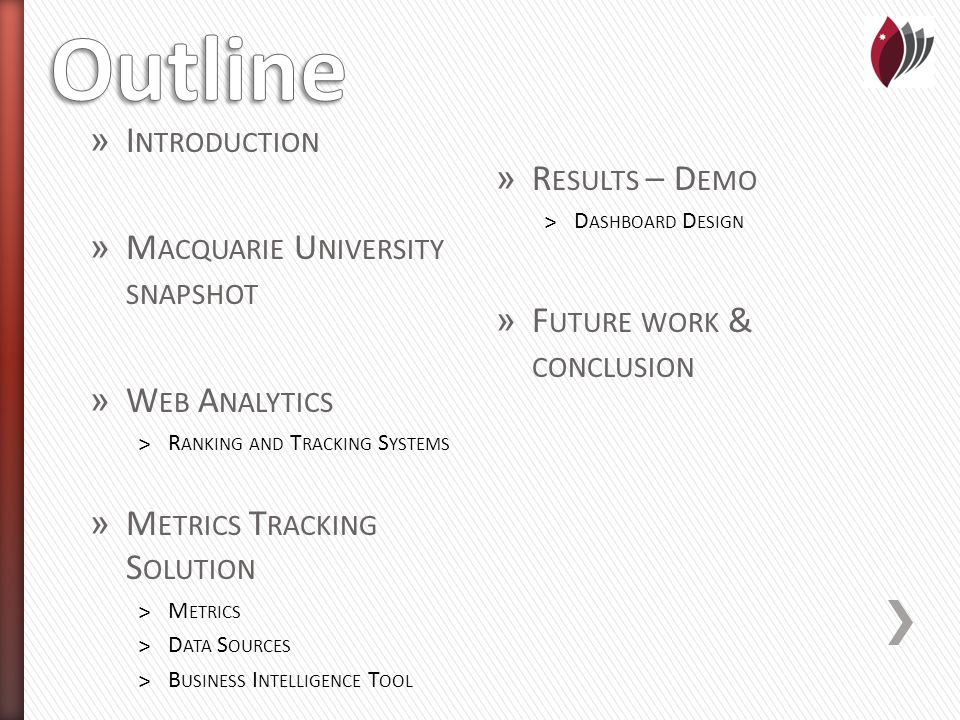 » I NTRODUCTION » M ACQUARIE U NIVERSITY SNAPSHOT » W EB A NALYTICS ˃R ANKING AND T RACKING S YSTEMS » M ETRICS T RACKING S OLUTION ˃M ETRICS ˃D ATA S OURCES ˃B USINESS I NTELLIGENCE T OOL » R ESULTS – D EMO ˃D ASHBOARD D ESIGN » F UTURE WORK & CONCLUSION