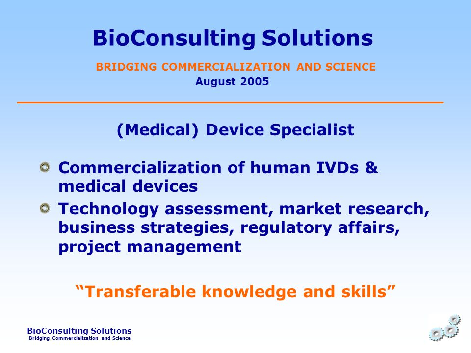 BioConsulting Solutions Bridging Commercialization and Science BioConsulting Solutions BRIDGING COMMERCIALIZATION AND SCIENCE August 2005 (Medical) Device Specialist Commercialization of human IVDs & medical devices Technology assessment, market research, business strategies, regulatory affairs, project management Transferable knowledge and skills