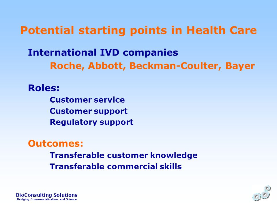 BioConsulting Solutions Bridging Commercialization and Science Potential starting points in Health Care International IVD companies Roche, Abbott, Beckman-Coulter, Bayer Roles: Customer service Customer support Regulatory support Outcomes: Transferable customer knowledge Transferable commercial skills