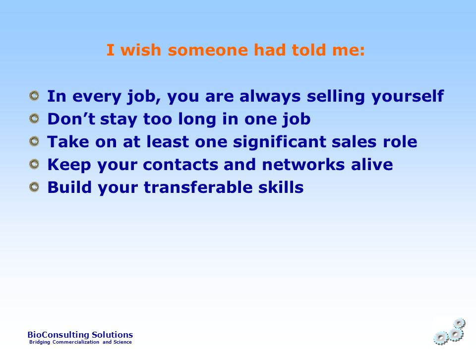 BioConsulting Solutions Bridging Commercialization and Science I wish someone had told me: In every job, you are always selling yourself Don't stay too long in one job Take on at least one significant sales role Keep your contacts and networks alive Build your transferable skills