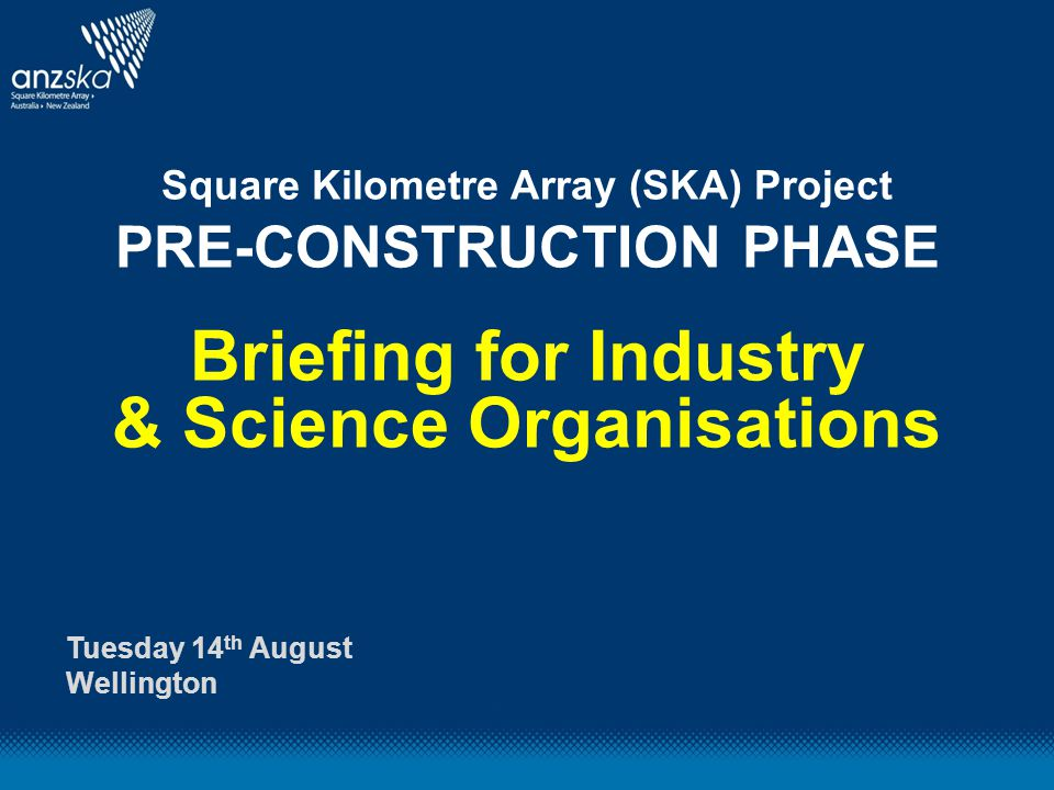 Square Kilometre Array (SKA) Project PRE-CONSTRUCTION PHASE Briefing for Industry & Science Organisations Tuesday 14 th August Wellington