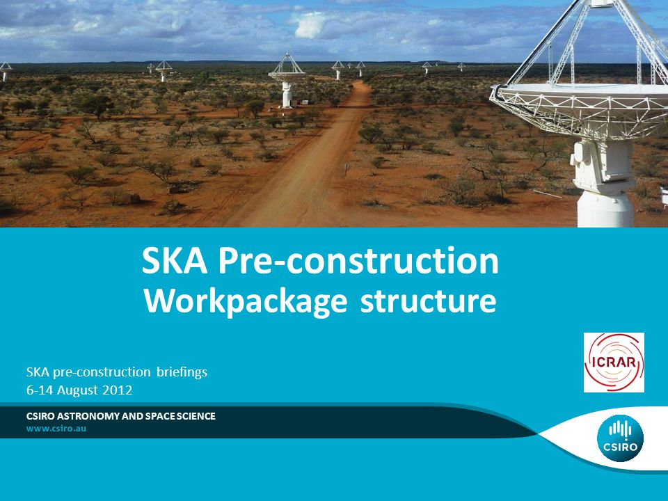 SKA Pre-construction Workpackage structure CSIRO ASTRONOMY AND SPACE SCIENCE SKA pre-construction briefings 6-14 August 2012