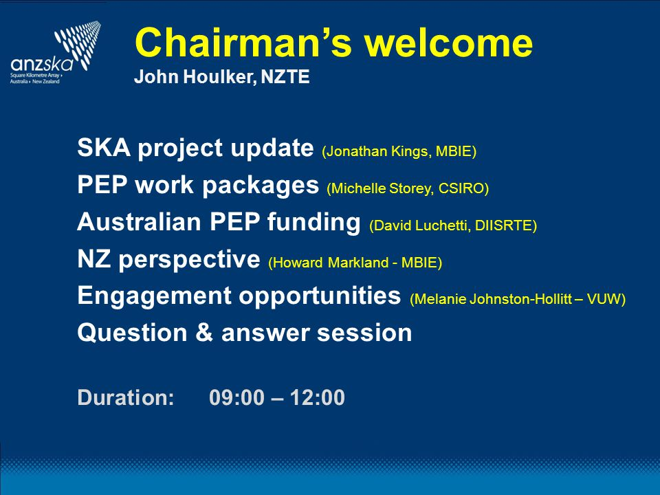 Chairman's welcome John Houlker, NZTE SKA project update (Jonathan Kings, MBIE) PEP work packages (Michelle Storey, CSIRO) Australian PEP funding (David Luchetti, DIISRTE) NZ perspective (Howard Markland - MBIE) Engagement opportunities (Melanie Johnston-Hollitt – VUW) Question & answer session Duration:09:00 – 12:00