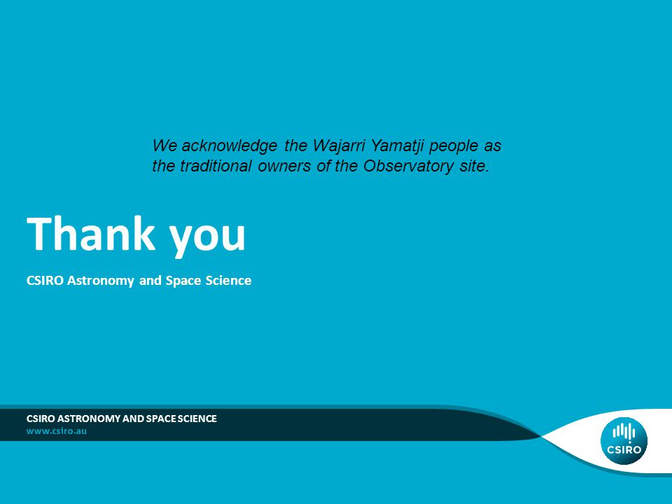 Thank you CSIRO Astronomy and Space Science CSIRO ASTRONOMY AND SPACE SCIENCE We acknowledge the Wajarri Yamatji people as the traditional owners of the Observatory site.