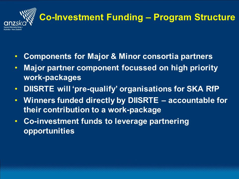 Components for Major & Minor consortia partners Major partner component focussed on high priority work-packages DIISRTE will 'pre-qualify' organisations for SKA RfP Winners funded directly by DIISRTE – accountable for their contribution to a work-package Co-investment funds to leverage partnering opportunities Co-Investment Funding – Program Structure