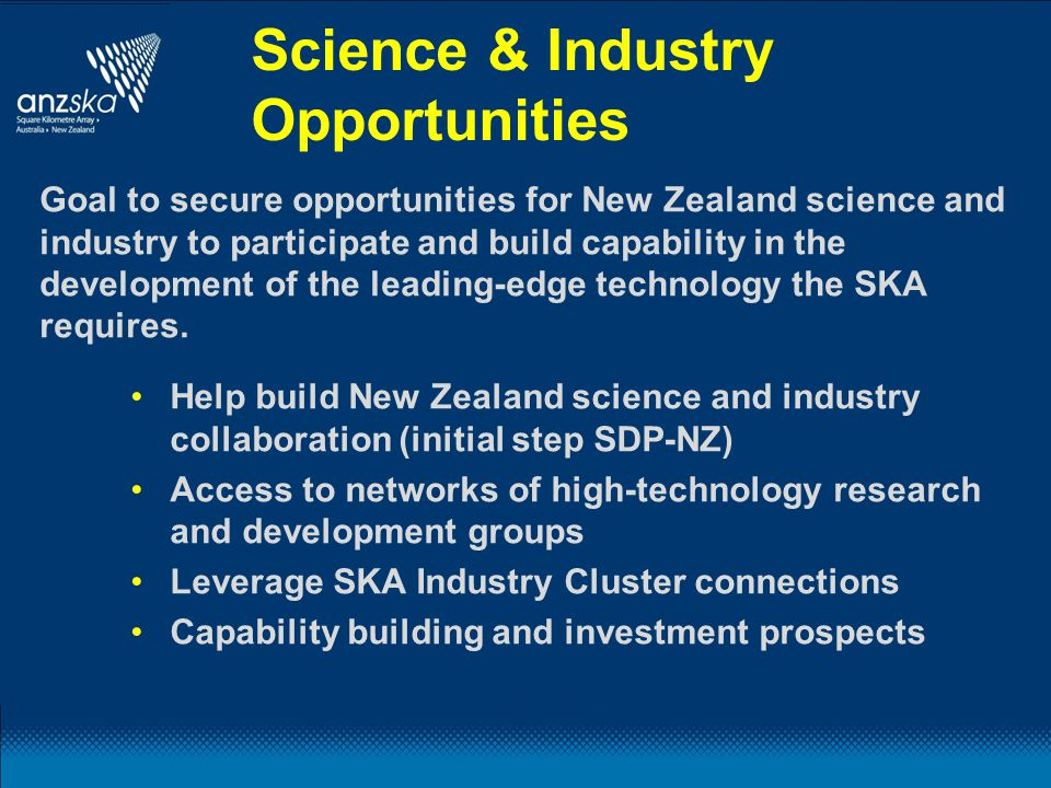 Science & Industry Opportunities Help build New Zealand science and industry collaboration (initial step SDP-NZ) Access to networks of high-technology research and development groups Leverage SKA Industry Cluster connections Capability building and investment prospects Goal to secure opportunities for New Zealand science and industry to participate and build capability in the development of the leading-edge technology the SKA requires.