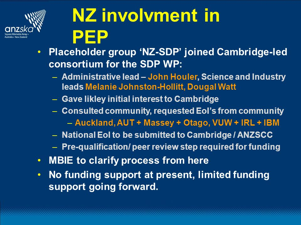 NZ involvment in PEP Placeholder group 'NZ-SDP' joined Cambridge-led consortium for the SDP WP: –Administrative lead – John Houler, Science and Industry leads Melanie Johnston-Hollitt, Dougal Watt –Gave likley initial interest to Cambridge –Consulted community, requested EoI's from community –Auckland, AUT + Massey + Otago, VUW + IRL + IBM –National EoI to be submitted to Cambridge / ANZSCC –Pre-qualification/ peer review step required for funding MBIE to clarify process from here No funding support at present, limited funding support going forward.